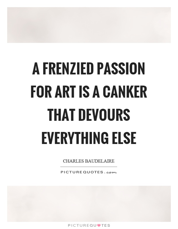 A frenzied passion for art is a canker that devours everything else Picture Quote #1