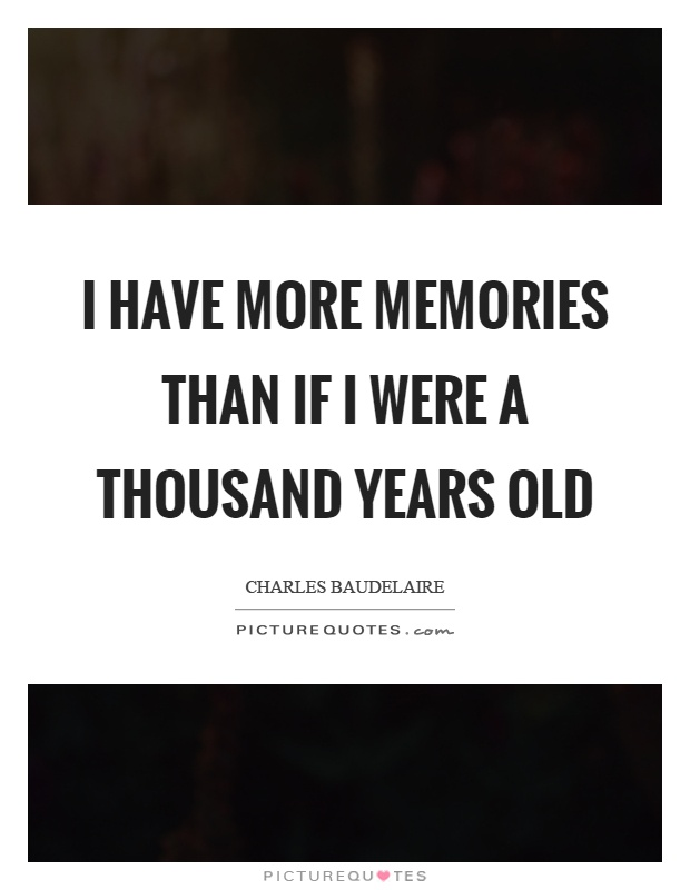 I have more memories than if I were a thousand years old Picture Quote #1