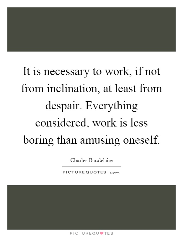 It is necessary to work, if not from inclination, at least from despair. Everything considered, work is less boring than amusing oneself Picture Quote #1