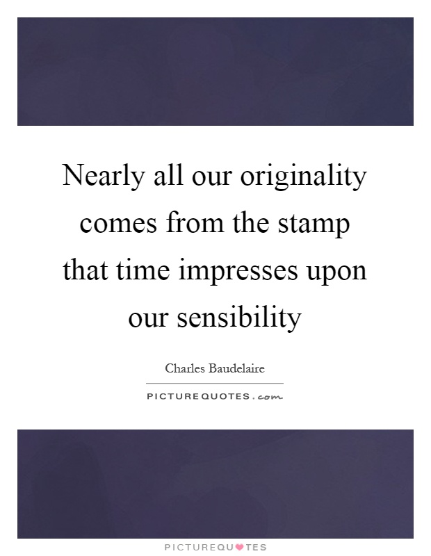 Nearly all our originality comes from the stamp that time impresses upon our sensibility Picture Quote #1