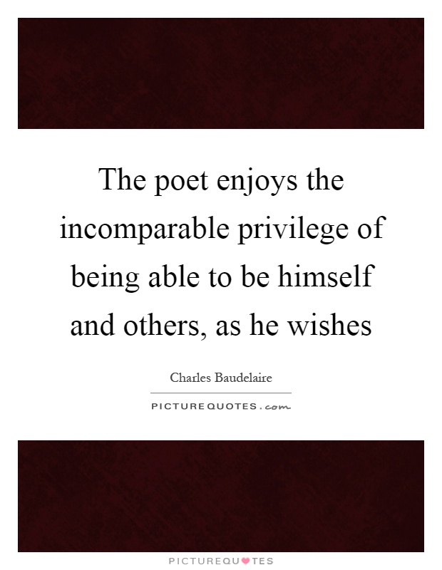 The poet enjoys the incomparable privilege of being able to be himself and others, as he wishes Picture Quote #1