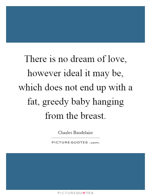 There is no dream of love, however ideal it may be, which does not end up with a fat, greedy baby hanging from the breast Picture Quote #1