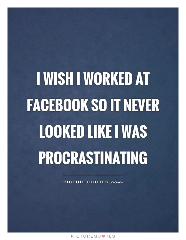 I wish I worked at Facebook so it never looked like I was procrastinating Picture Quote #1