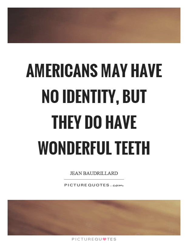 Americans may have no identity, but they do have wonderful teeth Picture Quote #1
