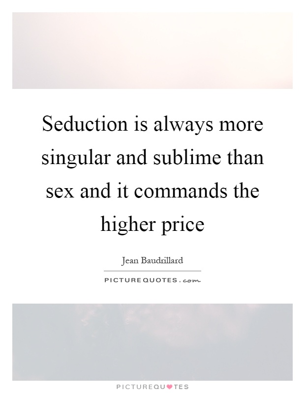 Seduction is always more singular and sublime than sex and it commands the higher price Picture Quote #1