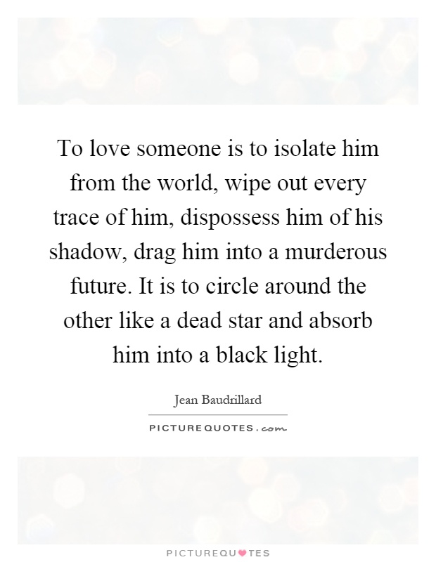 To love someone is to isolate him from the world, wipe out every trace of him, dispossess him of his shadow, drag him into a murderous future. It is to circle around the other like a dead star and absorb him into a black light Picture Quote #1