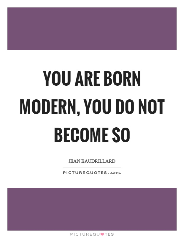 You are born modern, you do not become so Picture Quote #1
