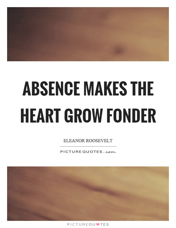 Absence makes the heart grow fonder Picture Quote #1