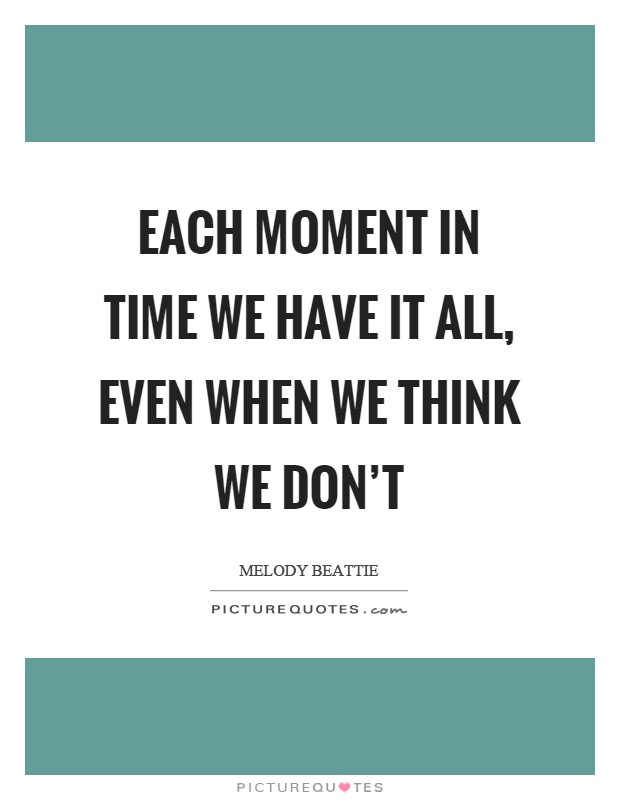 Each moment in time we have it all, even when we think we don't Picture Quote #1