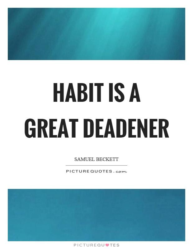Habit is a great deadener Picture Quote #1