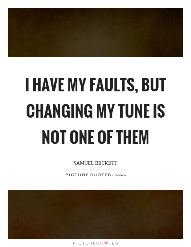 I have my faults, but changing my tune is not one of them Picture Quote #1