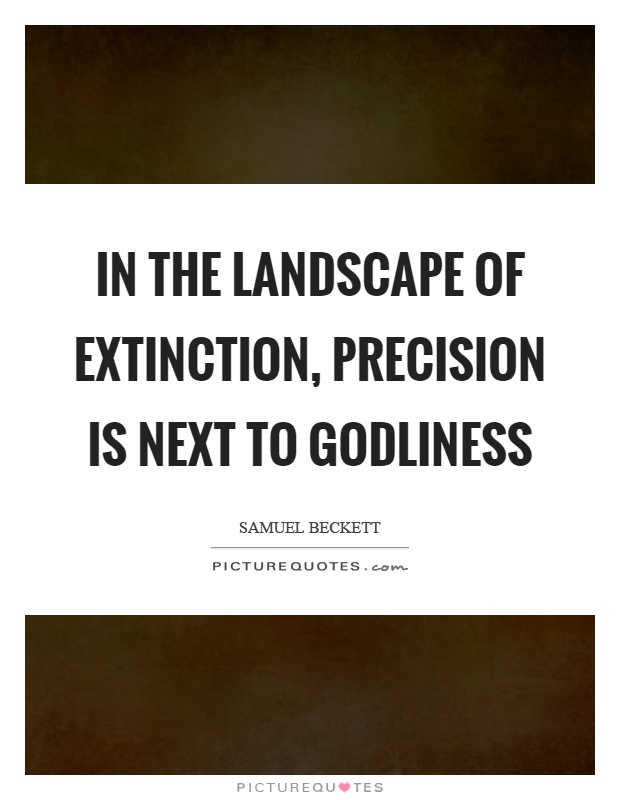 In the landscape of extinction, precision is next to godliness Picture Quote #1