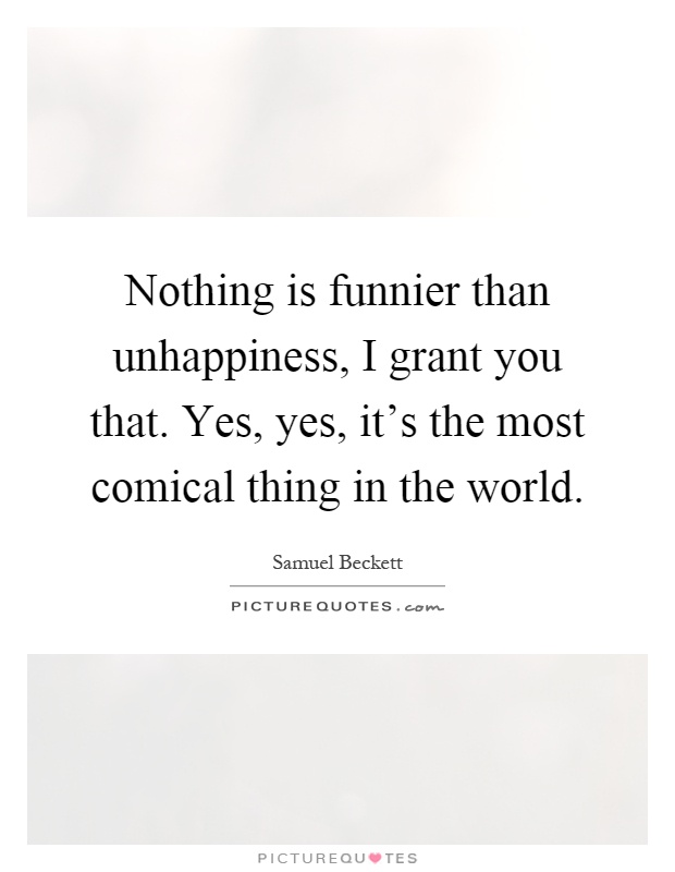 Nothing is funnier than unhappiness, I grant you that. Yes, yes, it's the most comical thing in the world Picture Quote #1