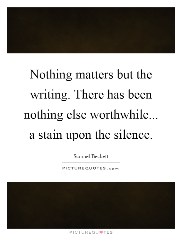Nothing matters but the writing. There has been nothing else worthwhile... a stain upon the silence Picture Quote #1