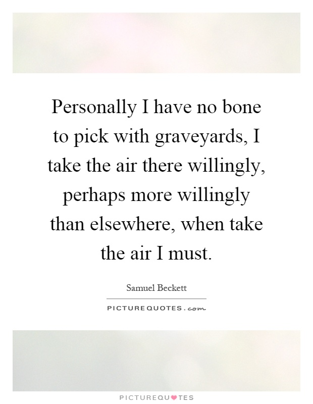 Personally I have no bone to pick with graveyards, I take the air there willingly, perhaps more willingly than elsewhere, when take the air I must Picture Quote #1