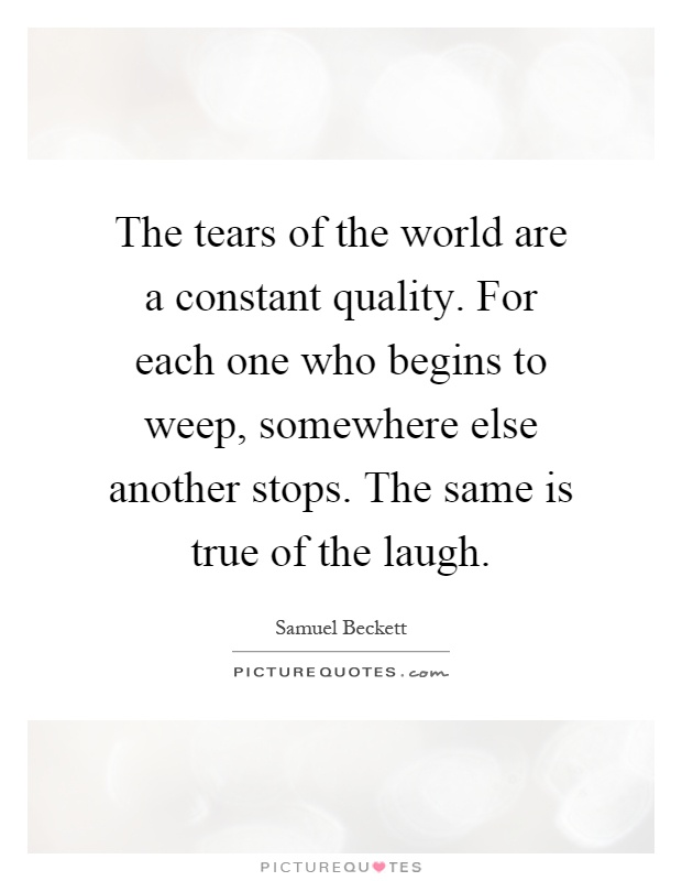 The tears of the world are a constant quality. For each one who begins to weep, somewhere else another stops. The same is true of the laugh Picture Quote #1
