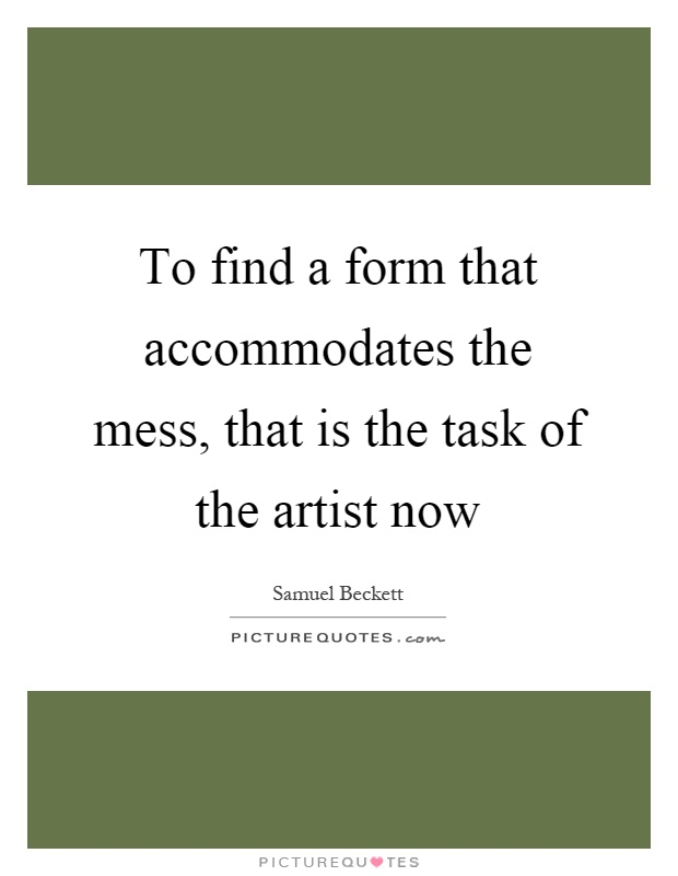 To find a form that accommodates the mess, that is the task of the artist now Picture Quote #1