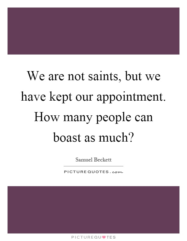 We are not saints, but we have kept our appointment. How many people can boast as much? Picture Quote #1