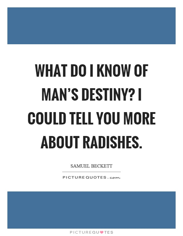 What do I know of man's destiny? I could tell you more about radishes Picture Quote #1