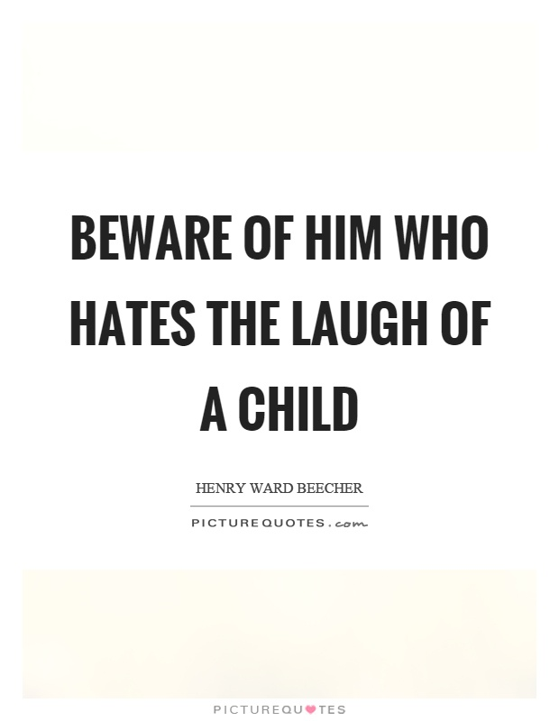 Beware of him who hates the laugh of a child Picture Quote #1