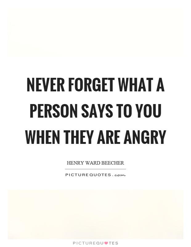 Never forget what a person says to you when they are angry Picture Quote #1