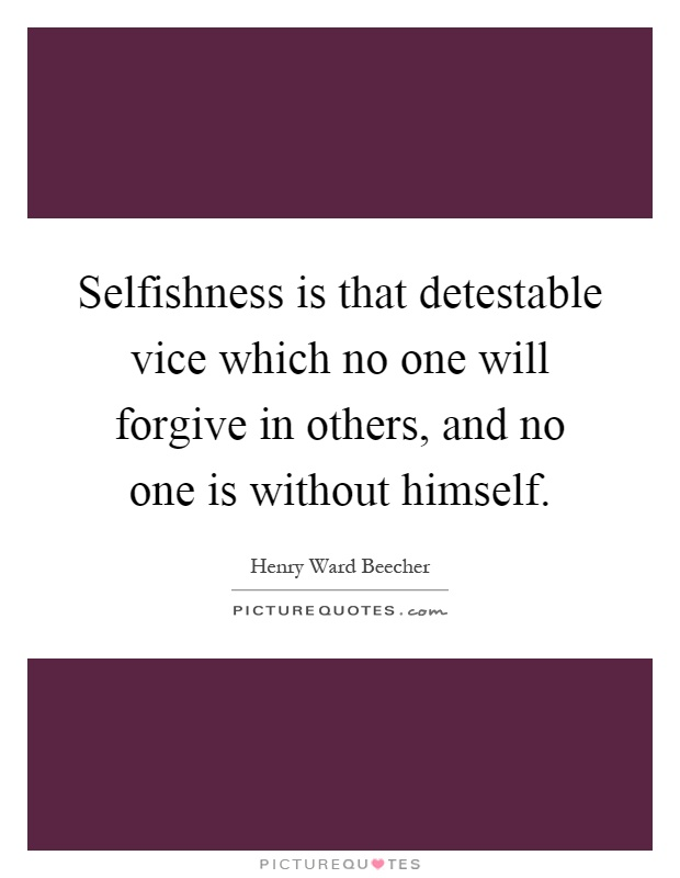 Selfishness is that detestable vice which no one will forgive in others, and no one is without himself Picture Quote #1