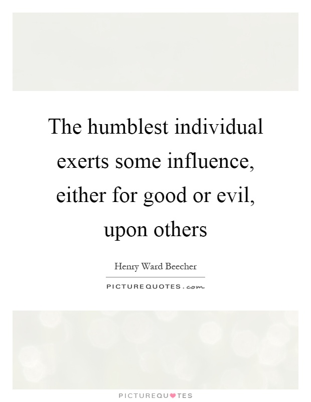 The humblest individual exerts some influence, either for good or evil, upon others Picture Quote #1