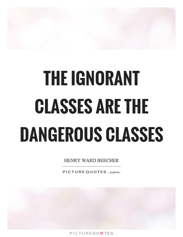 The ignorant classes are the dangerous classes Picture Quote #1