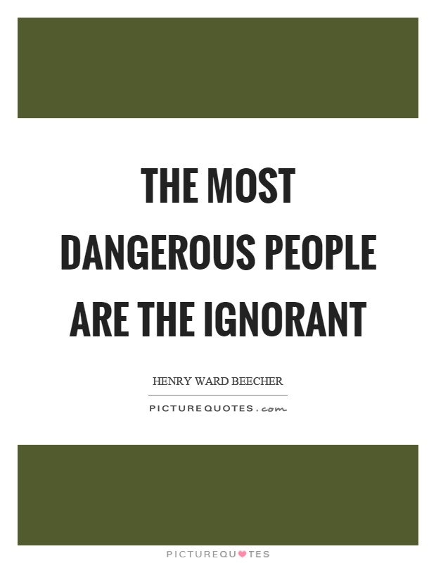 The most dangerous people are the ignorant Picture Quote #1