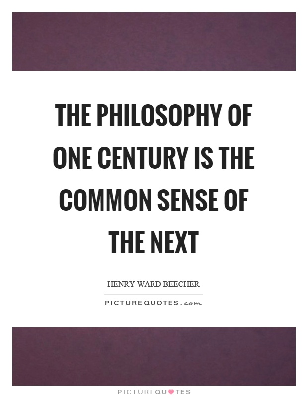 The philosophy of one century is the common sense of the next Picture Quote #1