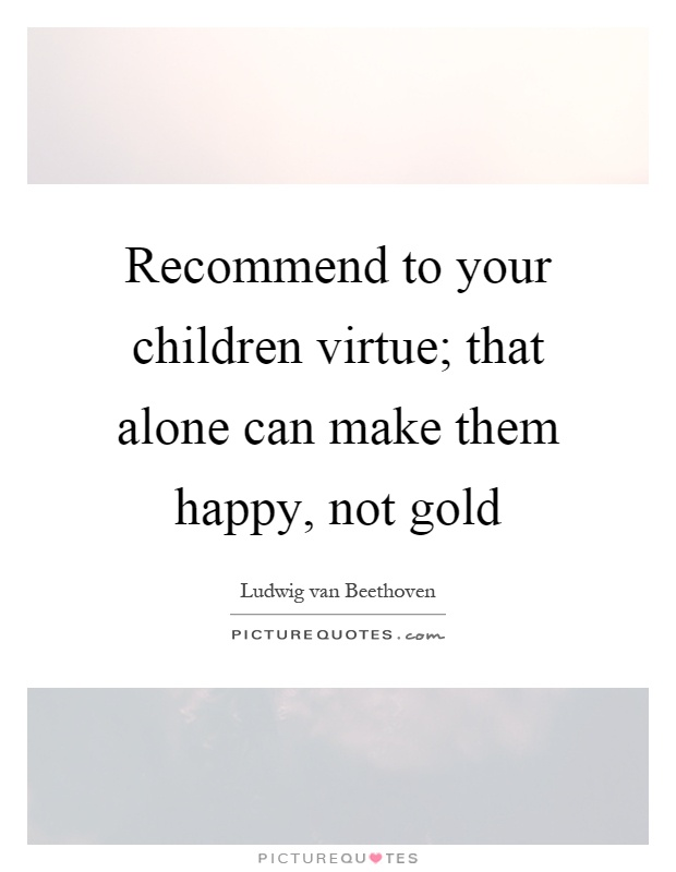 Recommend to your children virtue; that alone can make them happy, not gold Picture Quote #1