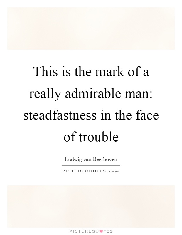 This is the mark of a really admirable man: steadfastness in the face of trouble Picture Quote #1