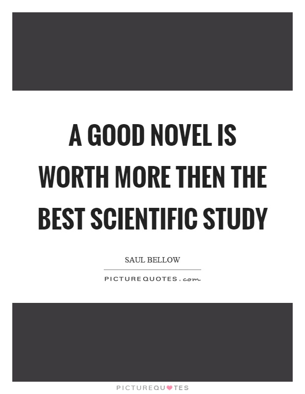 A good novel is worth more then the best scientific study Picture Quote #1