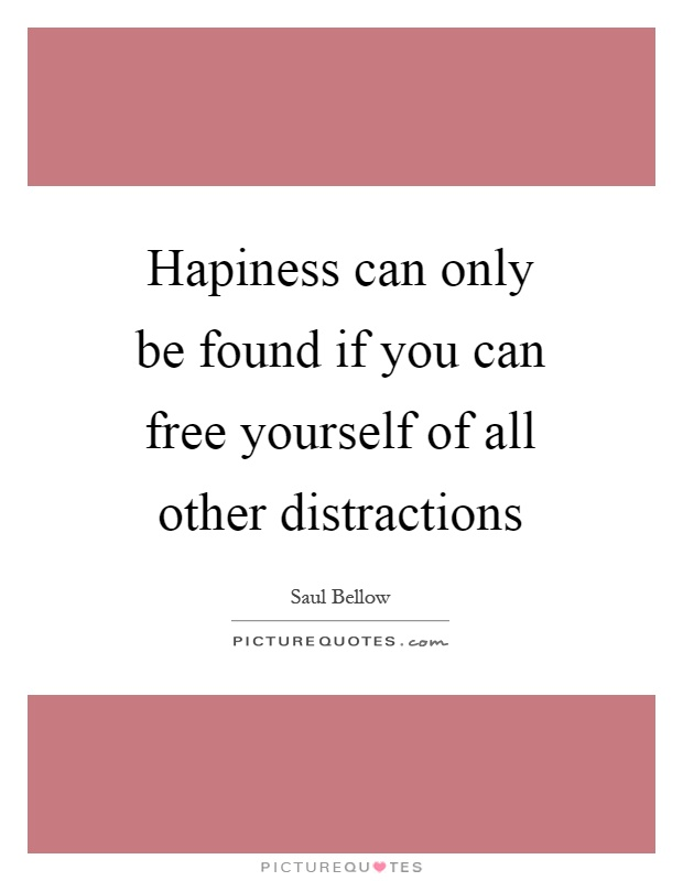 Hapiness can only be found if you can free yourself of all other distractions Picture Quote #1