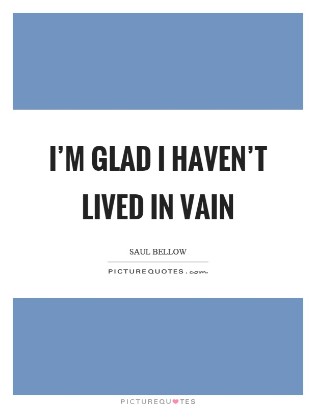 I'm glad I haven't lived in vain Picture Quote #1