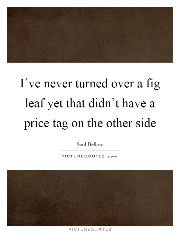 I've never turned over a fig leaf yet that didn't have a price tag on the other side Picture Quote #1