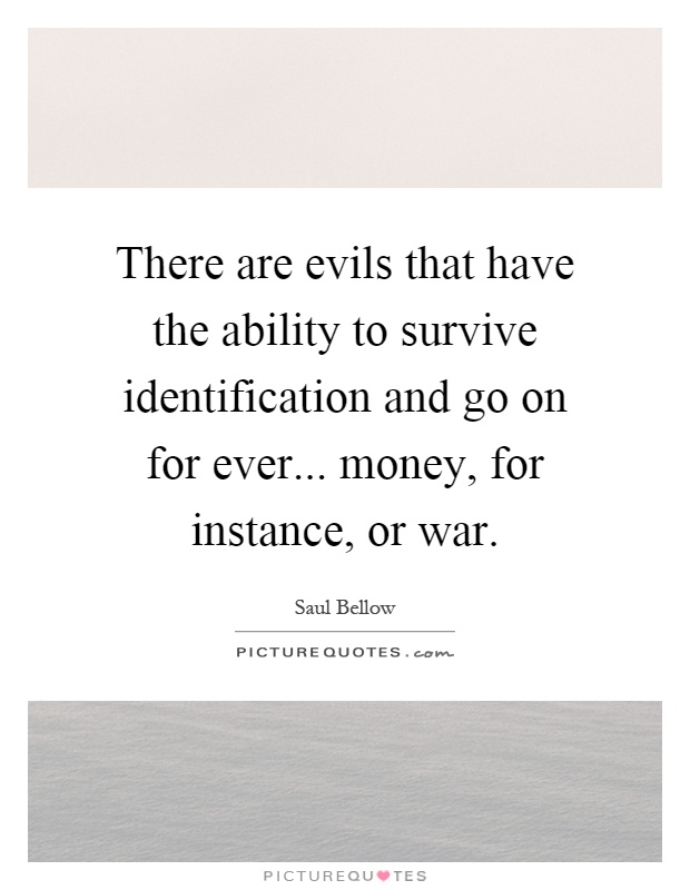 There are evils that have the ability to survive identification and go on for ever... money, for instance, or war Picture Quote #1