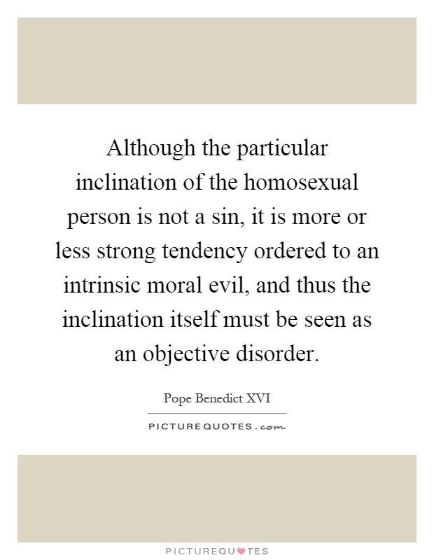Although the particular inclination of the homosexual person is not a sin, it is more or less strong tendency ordered to an intrinsic moral evil, and thus the inclination itself must be seen as an objective disorder Picture Quote #1