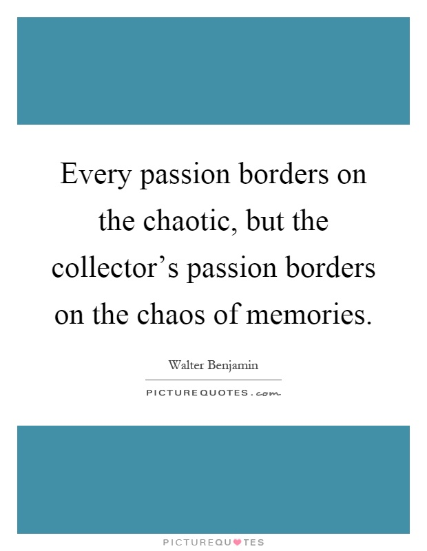 Every passion borders on the chaotic, but the collector's passion borders on the chaos of memories Picture Quote #1