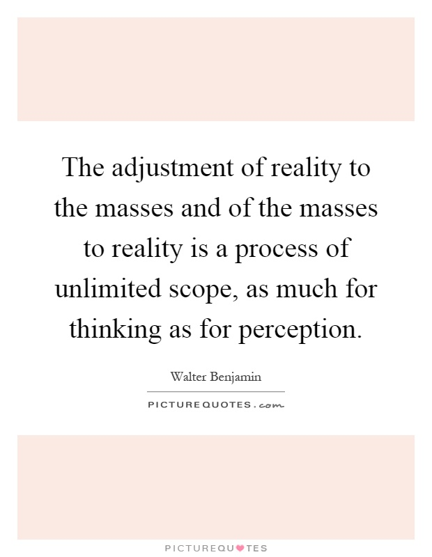 The adjustment of reality to the masses and of the masses to reality is a process of unlimited scope, as much for thinking as for perception Picture Quote #1