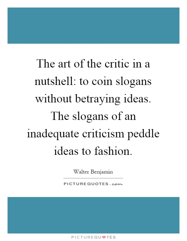 The art of the critic in a nutshell: to coin slogans without betraying ideas. The slogans of an inadequate criticism peddle ideas to fashion Picture Quote #1
