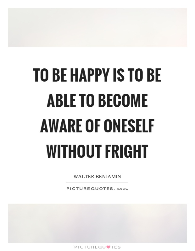To be happy is to be able to become aware of oneself without fright Picture Quote #1