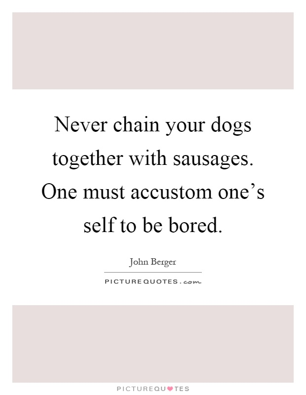 Never chain your dogs together with sausages. One must accustom one's self to be bored Picture Quote #1