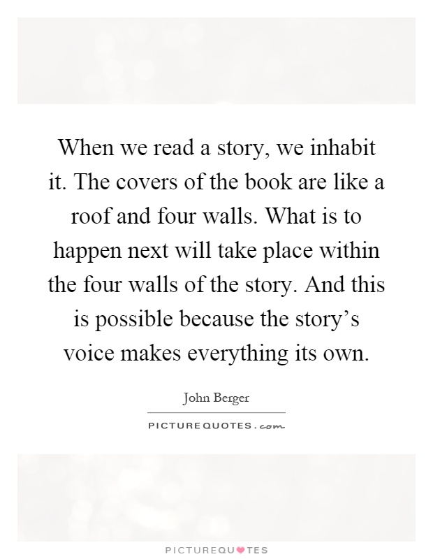 When we read a story, we inhabit it. The covers of the book are like a roof and four walls. What is to happen next will take place within the four walls of the story. And this is possible because the story's voice makes everything its own Picture Quote #1