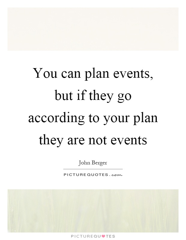 You can plan events, but if they go according to your plan they are not events Picture Quote #1