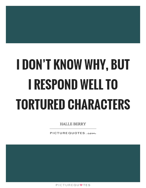 I don't know why, but I respond well to tortured characters Picture Quote #1