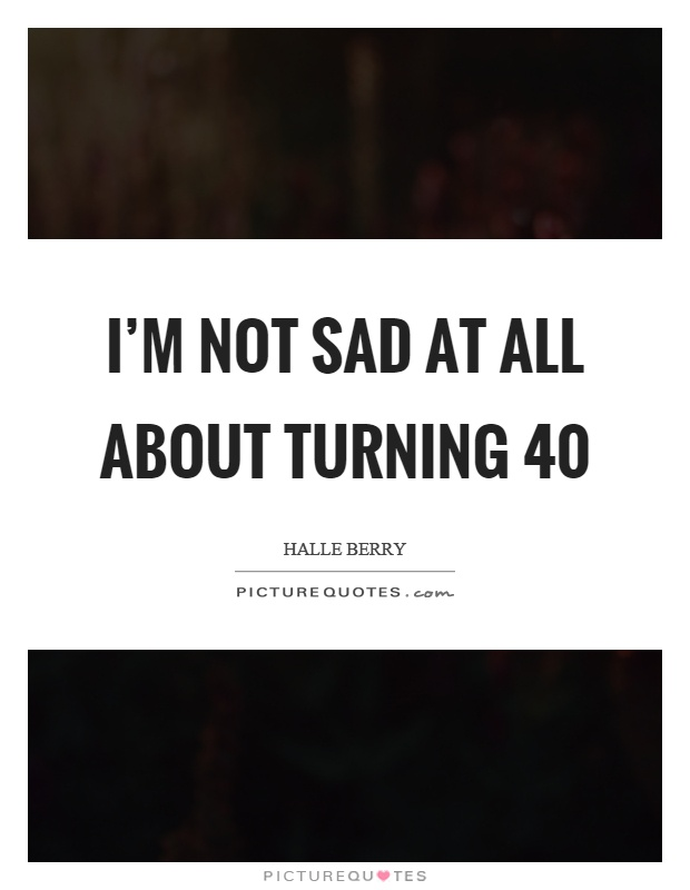 I'm Not Sad At All About Turning Picture Quotes Amazing Turning 40 Quotes