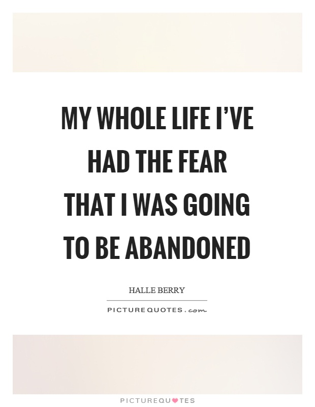 My whole life I've had the fear that I was going to be abandoned Picture Quote #1