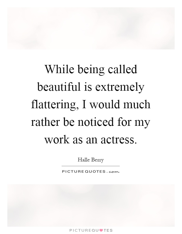 While being called beautiful is extremely flattering, I would much rather be noticed for my work as an actress Picture Quote #1