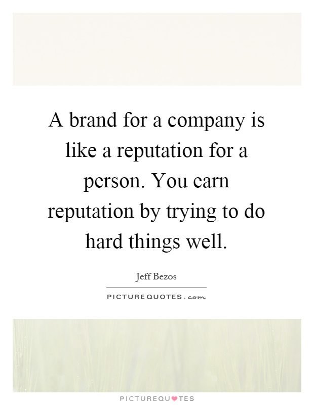 A brand for a company is like a reputation for a person. You earn reputation by trying to do hard things well Picture Quote #1